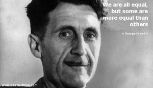 We are all equal, but some are more equal than others - George Orwell ...