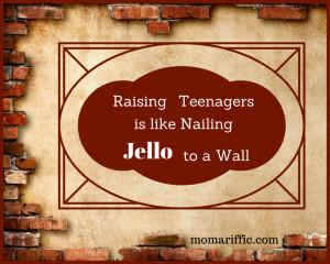 Raising teenagers is like nailing Jell-O to a wall.
