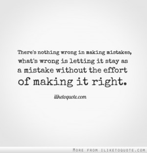 wrong in making mistakes, what's wrong is letting it stay as a mistake ...