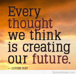 positive-thoughts-quotes-Every-thought-we-think-is-creating-our-future ...