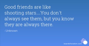 Good friends are like shooting stars....You don't always see them, but ...
