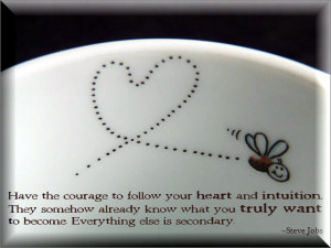 Have The Courage To Follow Your Heart And Intuition. They Somehow ...