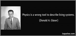 Physics is a wrong tool to describe living systems. - Donald A. Glaser