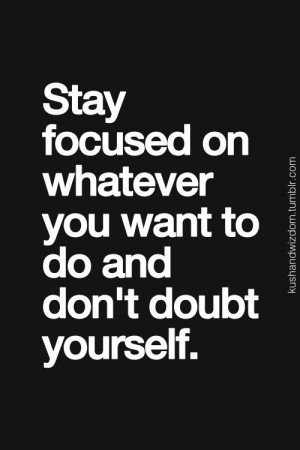 Stay Focused and Don't Doubt!!