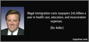 ... in health care, education, and incarceration expenses. - Ric Keller
