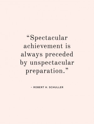 ... is always preceded by unspectacular preparation. - Robert H. Schuller