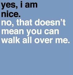 me. I really don't understand what is wrong. Being nice, caring, being ...
