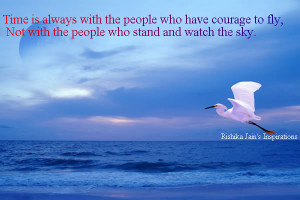 ... have courage to fly, Not with the people who stand and watch the sky