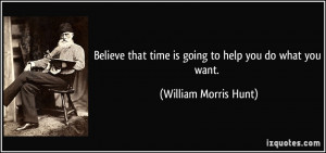 ... that time is going to help you do what you want. - William Morris Hunt