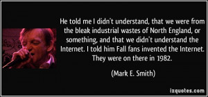 ... invented the Internet. They were on there in 1982. - Mark E. Smith