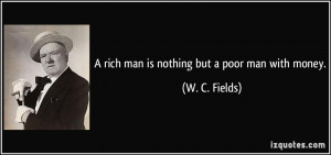 rich man is nothing but a poor man with money. - W. C. Fields