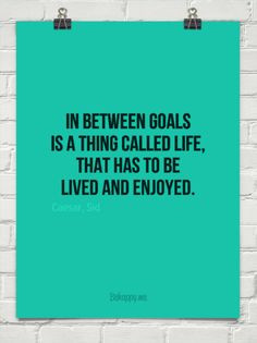 In between goals is a thing called life, that has to be lived and ...
