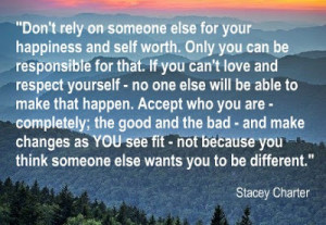Don't rely on someone else for your happiness and self worth.