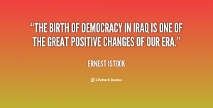 The birth of democracy in Iraq is one of the great positive changes of