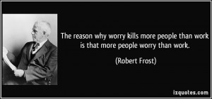The reason why worry kills more people than work is that more people ...