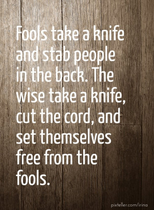 Fools take a knife and stab people in the back. the wise take a knife ...