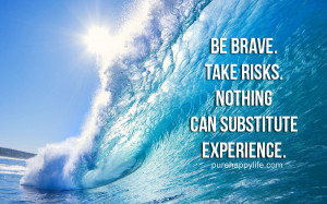 Courage Quote: Be brave. Take risks. Nothing can substitute experience ...