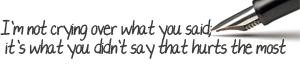 not crying over what you said, it's what you didn't say that hurts ...