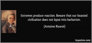 ... boasted civilization does not lapse into barbarism. - Antoine Rivarol