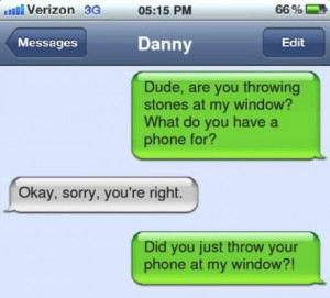 Did you just text him after he threw his phone?