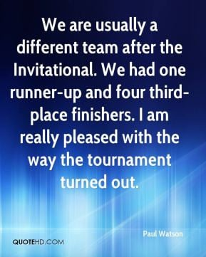 Paul Watson - We are usually a different team after the Invitational ...