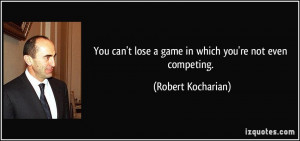 You can't lose a game in which you're not even competing. - Robert ...