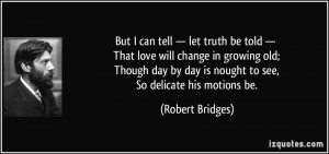 But I can tell — let truth be told — That love will change in ...