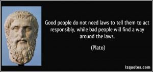 Good people do not need laws to tell them to act responsibly, while ...