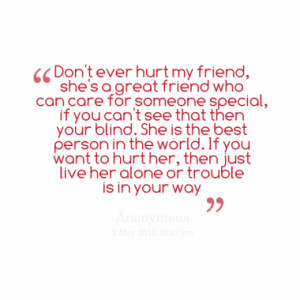 don t ever hurt my friend she s a great friend who can care for ...