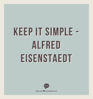 Keep it simple -Alfred Eisenstaedt