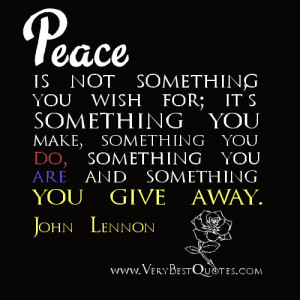 Peace is not something you wish for; it's something you make ...