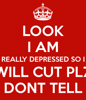 look-i-am-really-depressed-so-i-will-cut-plz-dont-tell.png
