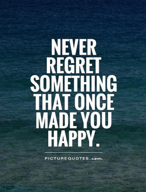 Never regret something that once made you happy Picture Quote #1