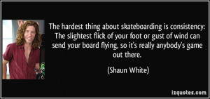 The hardest thing about skateboarding is consistency: The slightest ...