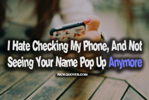... My Phone,And Not Seeing Your Name Pop up Anymore - Missing You Quote