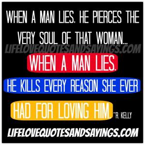 man lies, he pierces the very soul of that woman...When a man lies ...