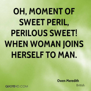 Oh, moment of sweet peril, perilous sweet! When woman joins herself to ...