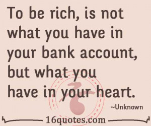 To be rich, is not what you have in your bank account, but what you ...