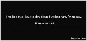 realized that I have to slow down. I work so hard, I'm so busy ...