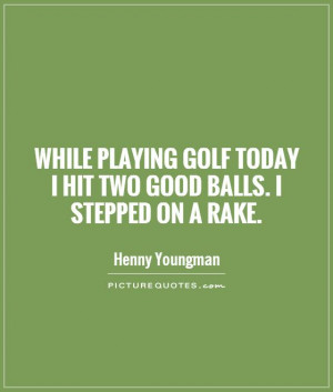 While playing golf today I hit two good balls. I stepped on a rake ...