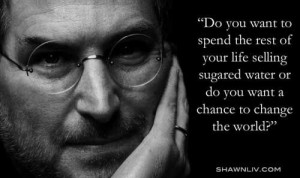 ... life, or do you want to come with me and change the world? Steve Jobs