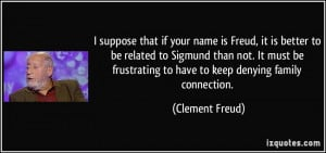 if your name is Freud, it is better to be related to Sigmund than not ...