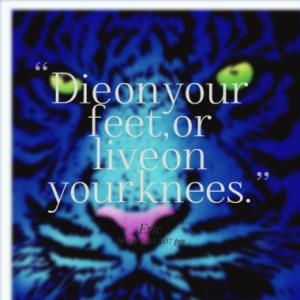 Die on your feet, or live on your knees.