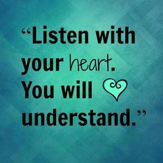 Listen with your heart, you will understand.