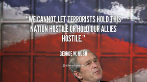 We cannot let terrorists hold this nation hostile or hold our allies ...