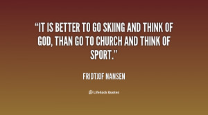 It is better to go skiing and think of God, than go to church and ...