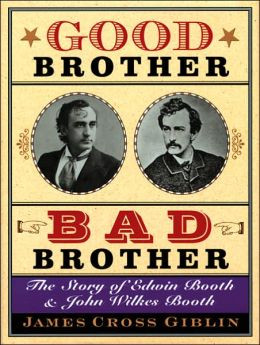 Good Brother, Bad Brother: The Story of Edwin Booth and John Wilkes ...