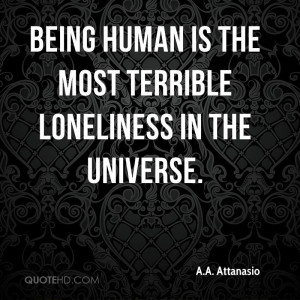Being human is the most terrible loneliness in the universe.