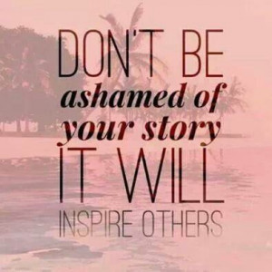 Doon't be ashamed of your story it will inspire others.