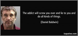 The addict will screw you over and lie to you and do all kinds of ...